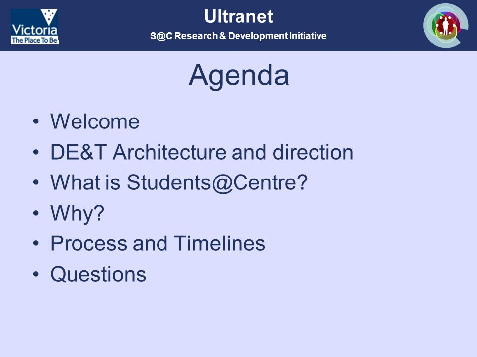 S@C Research & Development Initiative Ultranet Agenda Welcome DE&T Architecture and direction What is Students@Centre.