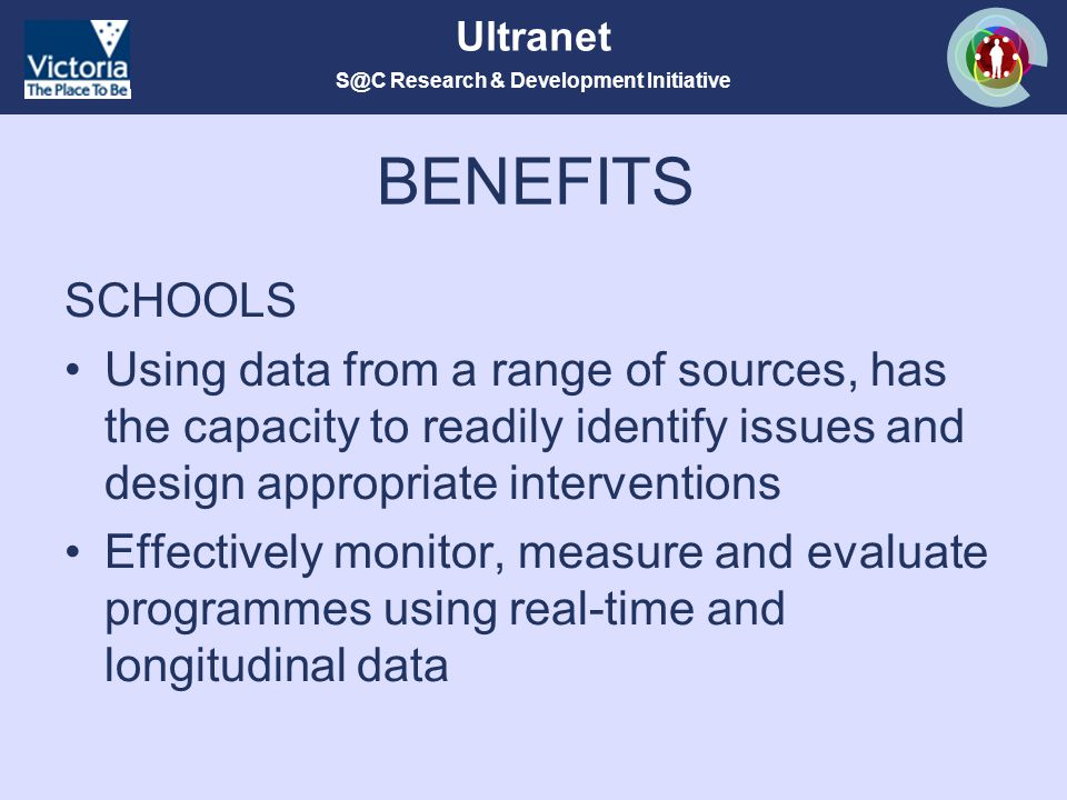 S@C Research & Development Initiative Ultranet BENEFITS SCHOOLS Using data from a range of sources, has the capacity to readily identify issues and design appropriate interventions Effectively monitor, measure and evaluate programmes using real-time and longitudinal data