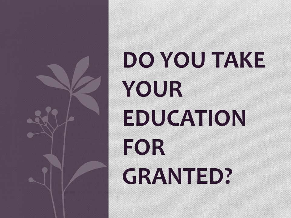 DO YOU TAKE YOUR EDUCATION FOR GRANTED?