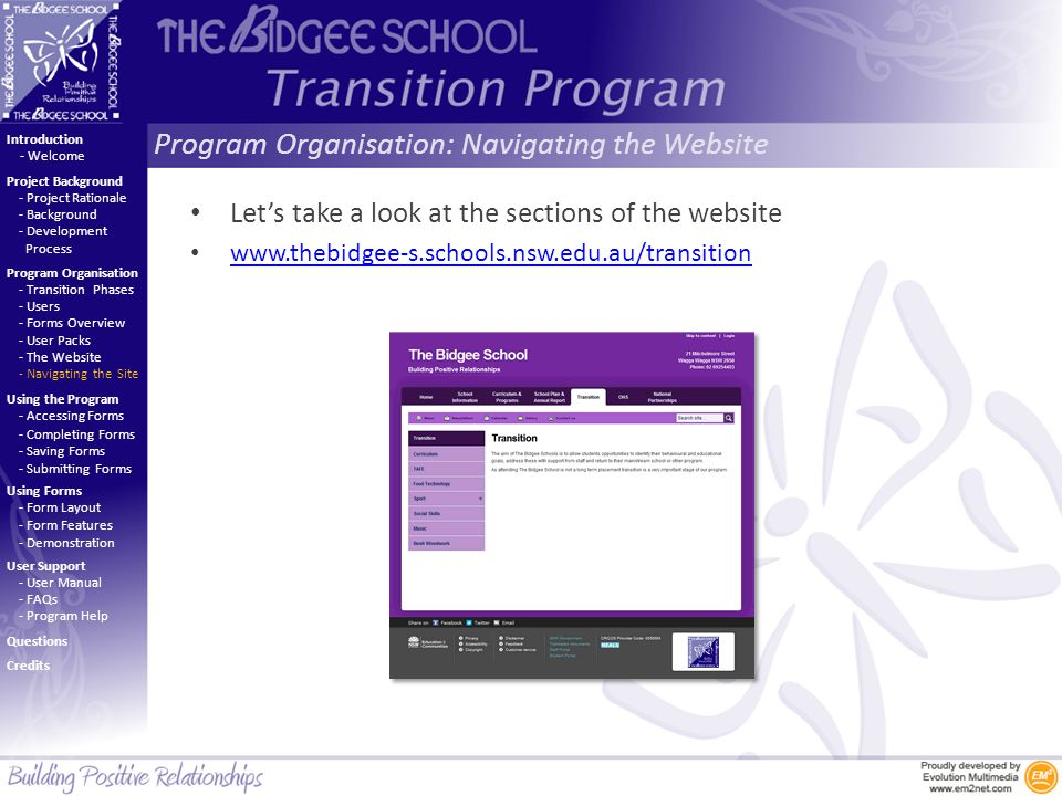 Program Organisation: Navigating the Website Introduction Project Background Program Organisation Using the Program Using Forms User Support - Project Rationale - Background - Development Process - Welcome - Transition Phases - Users - Forms Overview - User Packs - The Website - Navigating the Site - Accessing Forms - Completing Forms - Saving Forms - Submitting Forms - Form Layout - Form Features - Demonstration - User Manual - FAQs - Program Help Questions Credits Let's take a look at the sections of the website www.thebidgee-s.schools.nsw.edu.au/transition