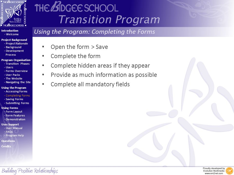 Using the Program: Completing the Forms Introduction Project Background Program Organisation Using the Program Using Forms User Support - Project Rationale - Background - Development Process - Welcome - Transition Phases - Users - Forms Overview - User Packs - The Website - Navigating the Site - Accessing Forms - Completing Forms - Saving Forms - Submitting Forms - Form Layout - Form Features - Demonstration - User Manual - FAQs - Program Help Questions Credits Open the form > Save Complete the form Complete hidden areas if they appear Provide as much information as possible Complete all mandatory fields