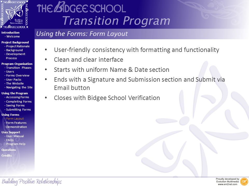 Using the Forms: Form Layout Introduction Project Background Program Organisation Using the Program Using Forms User Support - Project Rationale - Background - Development Process - Welcome - Transition Phases - Users - Forms Overview - User Packs - The Website - Navigating the Site - Accessing Forms - Completing Forms - Saving Forms - Submitting Forms - Form Layout - Form Features - Demonstration - User Manual - FAQs - Program Help Questions Credits User-friendly consistency with formatting and functionality Clean and clear interface Starts with uniform Name & Date section Ends with a Signature and Submission section and Submit via Email button Closes with Bidgee School Verification