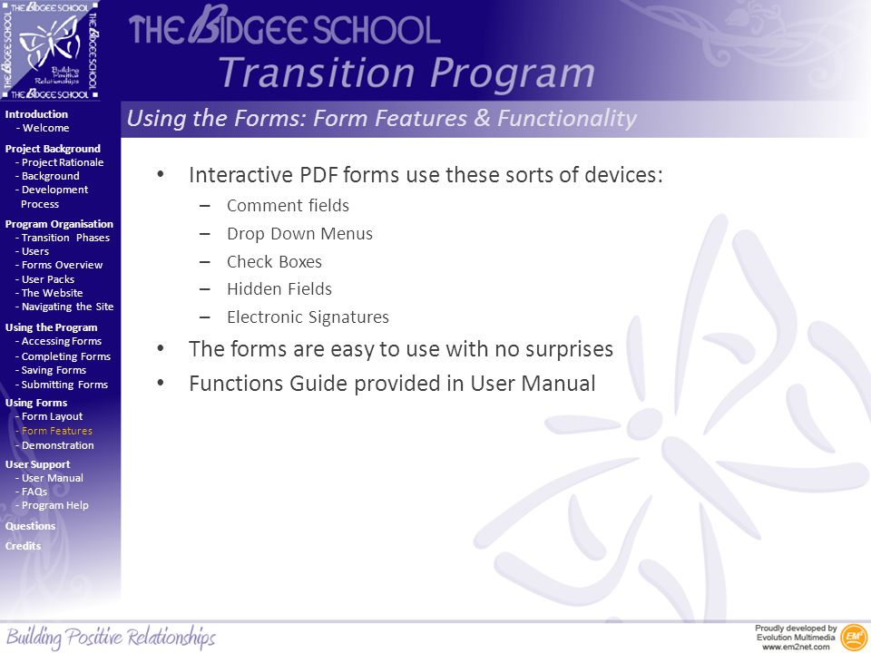 Using the Forms: Form Features & Functionality Introduction Project Background Program Organisation Using the Program Using Forms User Support - Project Rationale - Background - Development Process - Welcome - Transition Phases - Users - Forms Overview - User Packs - The Website - Navigating the Site - Accessing Forms - Completing Forms - Saving Forms - Submitting Forms - Form Layout - Form Features - Demonstration - User Manual - FAQs - Program Help Questions Credits Interactive PDF forms use these sorts of devices: – Comment fields – Drop Down Menus – Check Boxes – Hidden Fields – Electronic Signatures The forms are easy to use with no surprises Functions Guide provided in User Manual