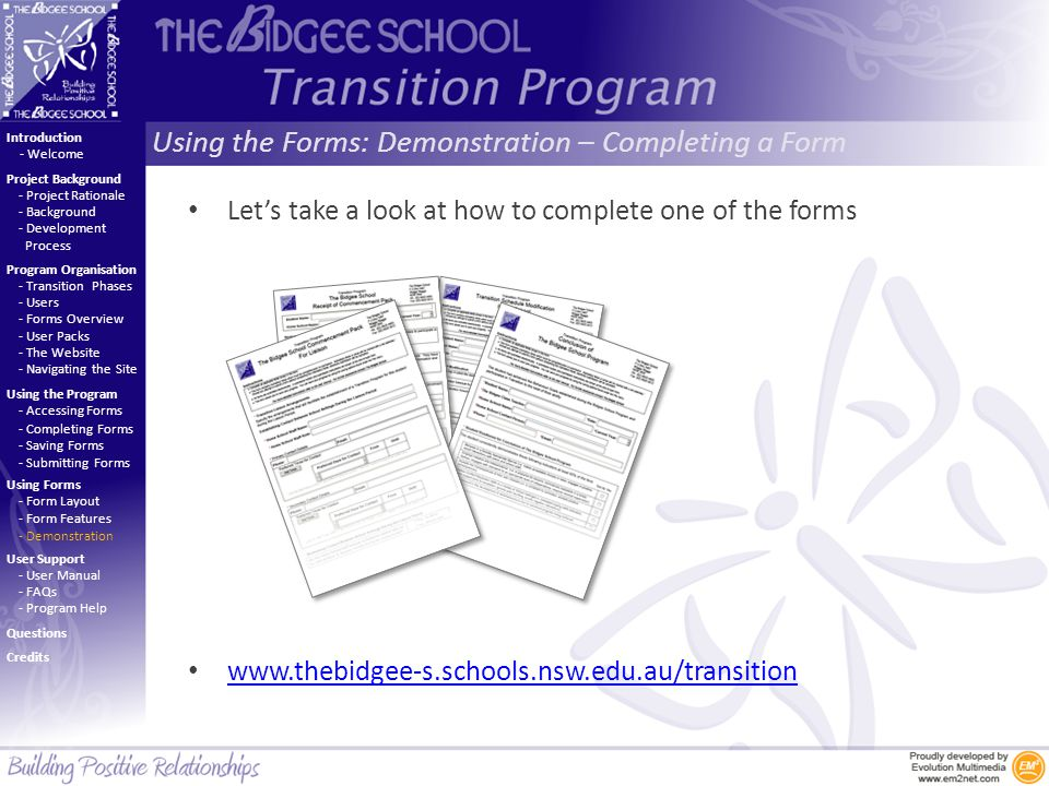 Using the Forms: Demonstration – Completing a Form Introduction Project Background Program Organisation Using the Program Using Forms User Support - Project Rationale - Background - Development Process - Welcome - Transition Phases - Users - Forms Overview - User Packs - The Website - Navigating the Site - Accessing Forms - Completing Forms - Saving Forms - Submitting Forms - Form Layout - Form Features - Demonstration - User Manual - FAQs - Program Help Questions Credits Let's take a look at how to complete one of the forms www.thebidgee-s.schools.nsw.edu.au/transition