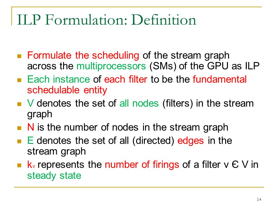 ILP Formulation: Definition Formulate the scheduling of the stream graph across the multiprocessors (SMs) of the GPU as ILP Each instance of each filter to be the fundamental schedulable entity V denotes the set of all nodes (filters) in the stream graph N is the number of nodes in the stream graph E denotes the set of all (directed) edges in the stream graph k v represents the number of firings of a filter v Є V in steady state 14
