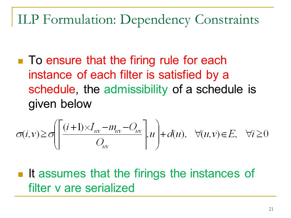 ILP Formulation: Dependency Constraints To ensure that the firing rule for each instance of each filter is satisfied by a schedule, the admissibility of a schedule is given below It assumes that the firings the instances of filter v are serialized 21