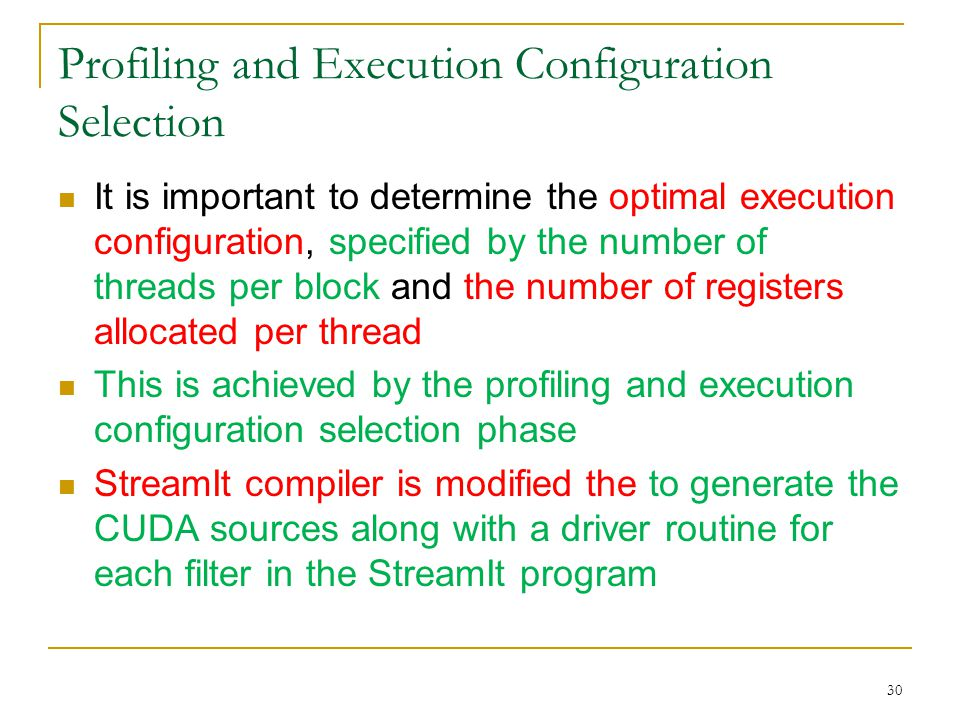 Profiling and Execution Configuration Selection It is important to determine the optimal execution configuration, specified by the number of threads per block and the number of registers allocated per thread This is achieved by the profiling and execution configuration selection phase StreamIt compiler is modified the to generate the CUDA sources along with a driver routine for each filter in the StreamIt program 30