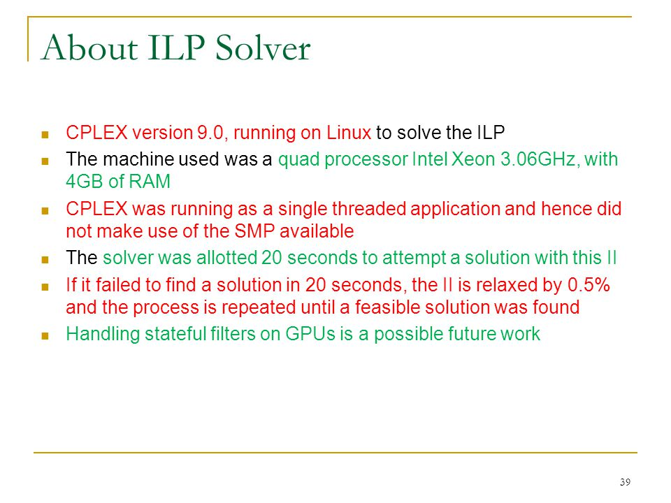 About ILP Solver CPLEX version 9.0, running on Linux to solve the ILP The machine used was a quad processor Intel Xeon 3.06GHz, with 4GB of RAM CPLEX was running as a single threaded application and hence did not make use of the SMP available The solver was allotted 20 seconds to attempt a solution with this II If it failed to find a solution in 20 seconds, the II is relaxed by 0.5% and the process is repeated until a feasible solution was found Handling stateful filters on GPUs is a possible future work 39