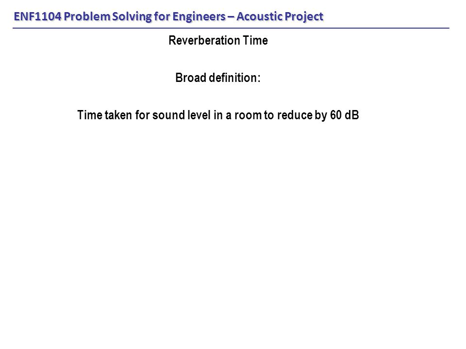 ENF1104 Problem Solving for Engineers – Acoustic Project Reverberation Time Broad definition: Time taken for sound level in a room to reduce by 60 dB