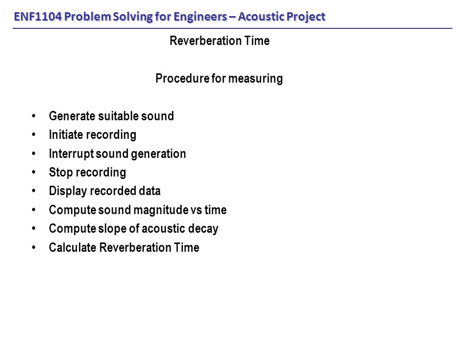 ENF1104 Problem Solving for Engineers – Acoustic Project Reverberation Time Procedure for measuring Generate suitable sound Initiate recording Interrupt sound generation Stop recording Display recorded data Compute sound magnitude vs time Compute slope of acoustic decay Calculate Reverberation Time