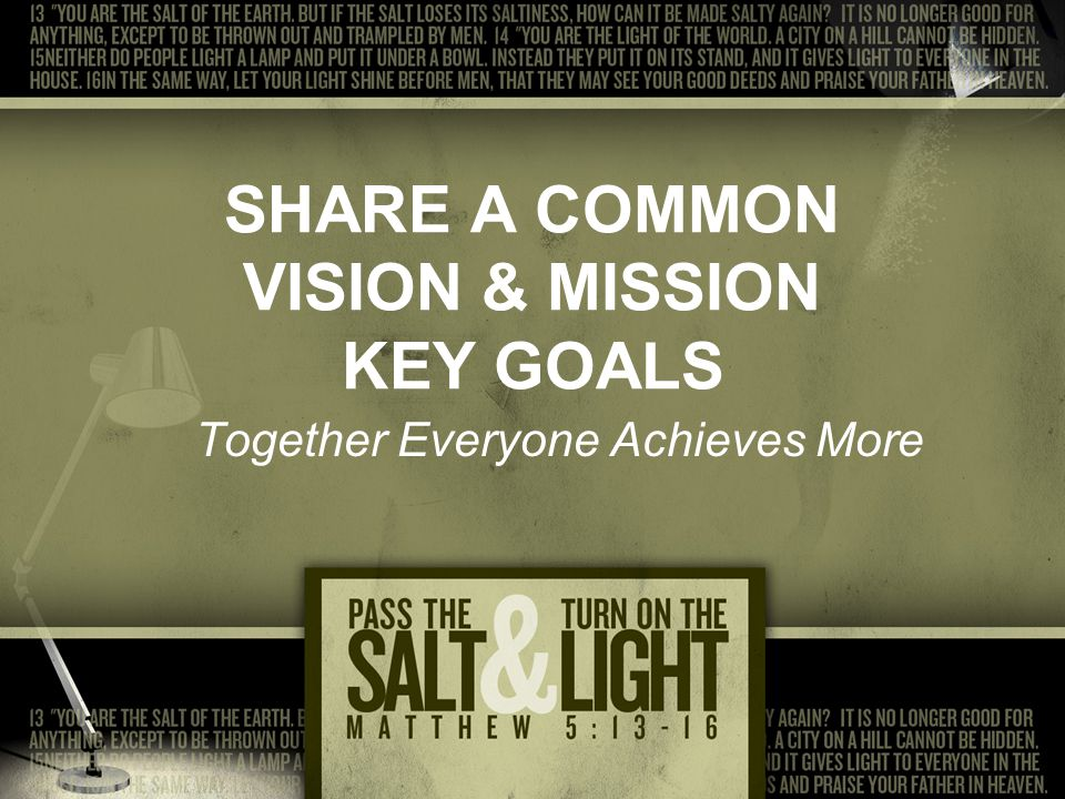 SHARE A COMMON VISION & MISSION KEY GOALS Together Everyone Achieves More