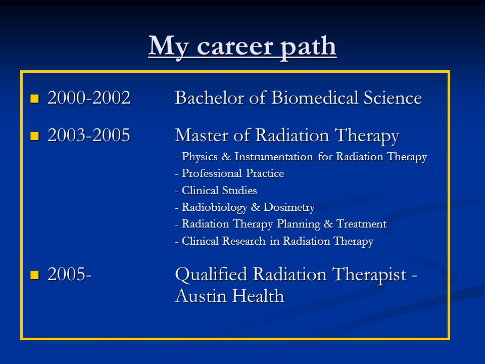 My career path 2000-2002Bachelor of Biomedical Science 2000-2002Bachelor of Biomedical Science 2003-2005 Master of Radiation Therapy 2003-2005 Master of Radiation Therapy - Physics & Instrumentation for Radiation Therapy - Professional Practice - Clinical Studies - Radiobiology & Dosimetry - Radiation Therapy Planning & Treatment - Clinical Research in Radiation Therapy 2005- Qualified Radiation Therapist - Austin Health 2005- Qualified Radiation Therapist - Austin Health