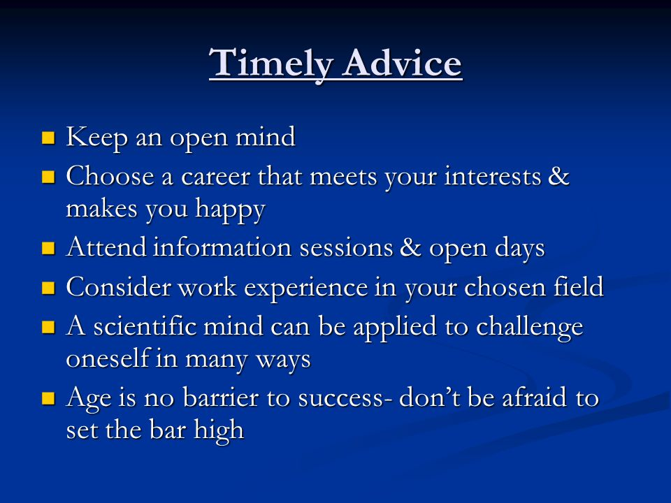 Timely Advice Keep an open mind Keep an open mind Choose a career that meets your interests & makes you happy Choose a career that meets your interests & makes you happy Attend information sessions & open days Attend information sessions & open days Consider work experience in your chosen field Consider work experience in your chosen field A scientific mind can be applied to challenge oneself in many ways A scientific mind can be applied to challenge oneself in many ways Age is no barrier to success- don't be afraid to set the bar high Age is no barrier to success- don't be afraid to set the bar high