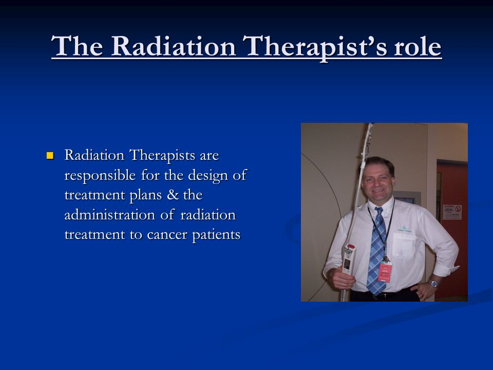 The Radiation Therapist's role Radiation Therapists are responsible for the design of treatment plans & the administration of radiation treatment to cancer patients Radiation Therapists are responsible for the design of treatment plans & the administration of radiation treatment to cancer patients