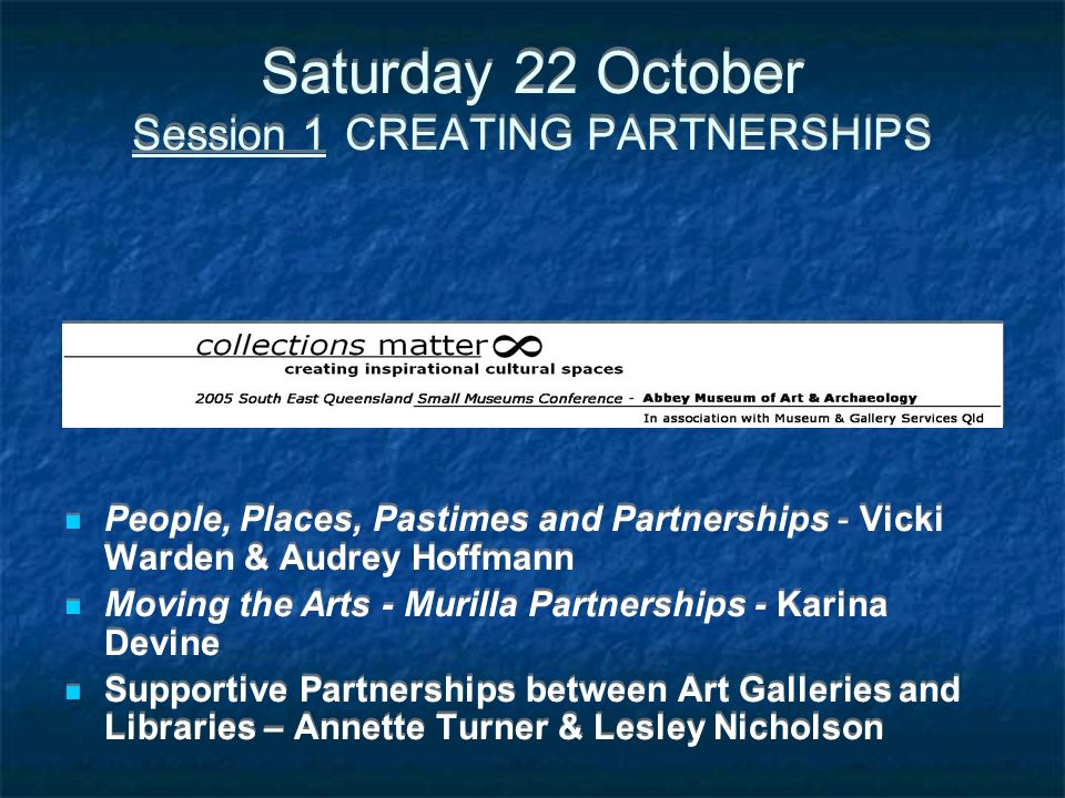 Saturday 22 October Session 1 CREATING PARTNERSHIPS People, Places, Pastimes and Partnerships - Vicki Warden & Audrey Hoffmann Moving the Arts - Muril