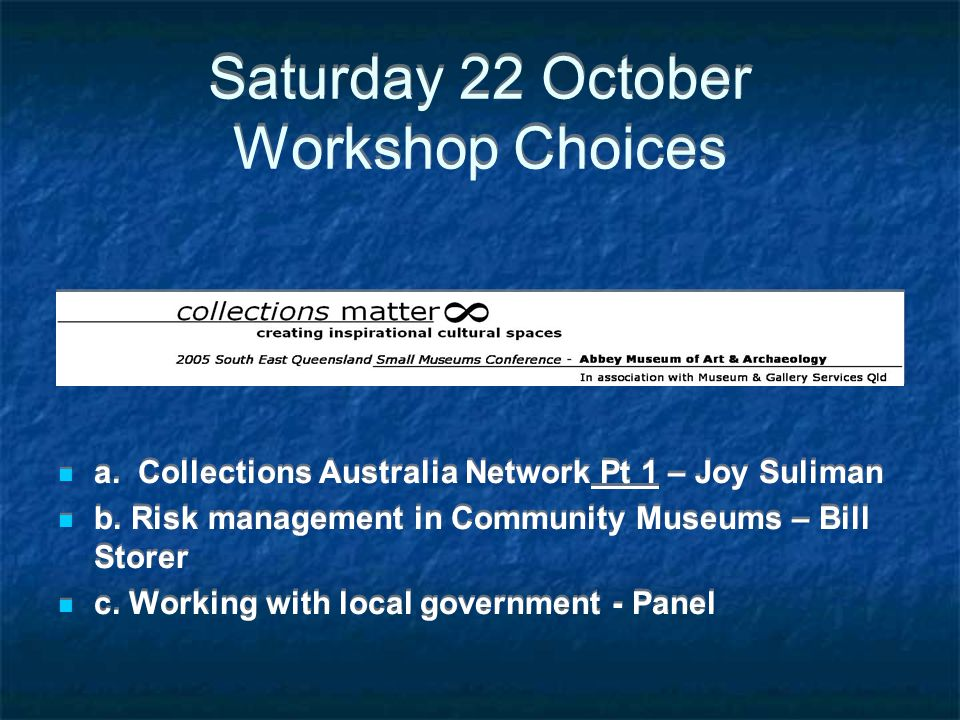 Saturday 22 October Workshop Choices a. Collections Australia Network Pt 1 – Joy Suliman b. Risk management in Community Museums – Bill Storer c. Work