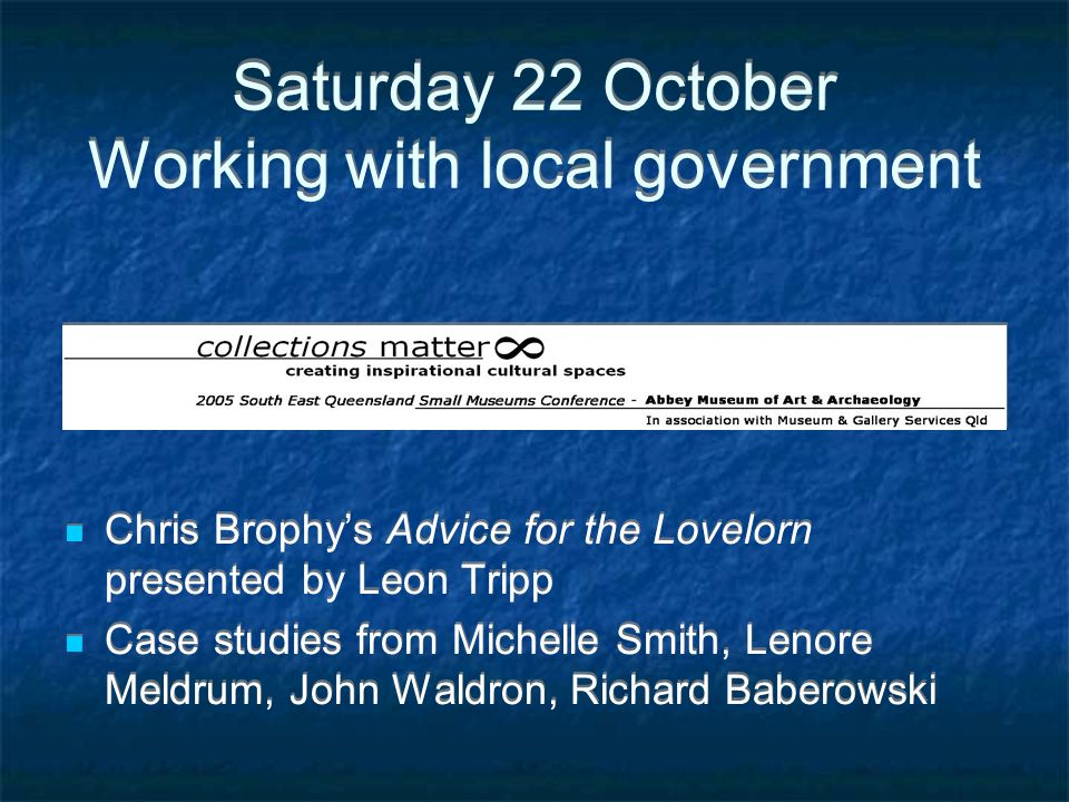 Saturday 22 October Working with local government Chris Brophy's Advice for the Lovelorn presented by Leon Tripp Case studies from Michelle Smith, Len