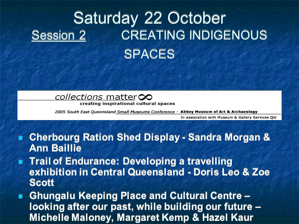 Saturday 22 October Session 2 CREATING INDIGENOUS SPACES Cherbourg Ration Shed Display - Sandra Morgan & Ann Baillie Trail of Endurance: Developing a