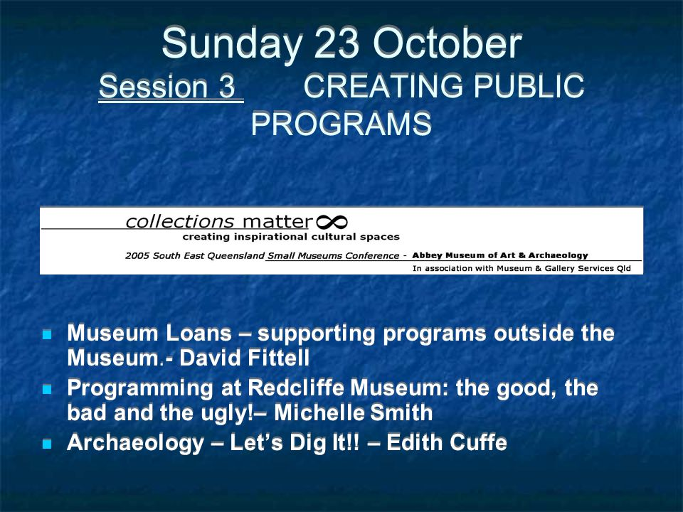 Sunday 23 October Session 3 CREATING PUBLIC PROGRAMS Museum Loans – supporting programs outside the Museum.- David Fittell Programming at Redcliffe Mu