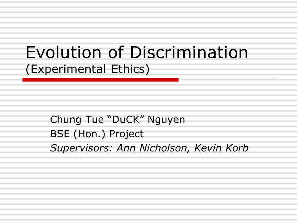 Evolution of Discrimination (Experimental Ethics) Chung Tue DuCK Nguyen BSE (Hon.) Project Supervisors: Ann Nicholson, Kevin Korb