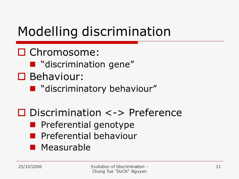 25/10/2006Evolution of Discrimination - Chung Tue DuCK Nguyen 11 Modelling discrimination  Chromosome: discrimination gene  Behaviour: discriminatory behaviour  Discrimination Preference Preferential genotype Preferential behaviour Measurable