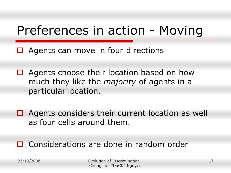 25/10/2006Evolution of Discrimination - Chung Tue DuCK Nguyen 17 Preferences in action - Moving  Agents can move in four directions  Agents choose their location based on how much they like the majority of agents in a particular location.