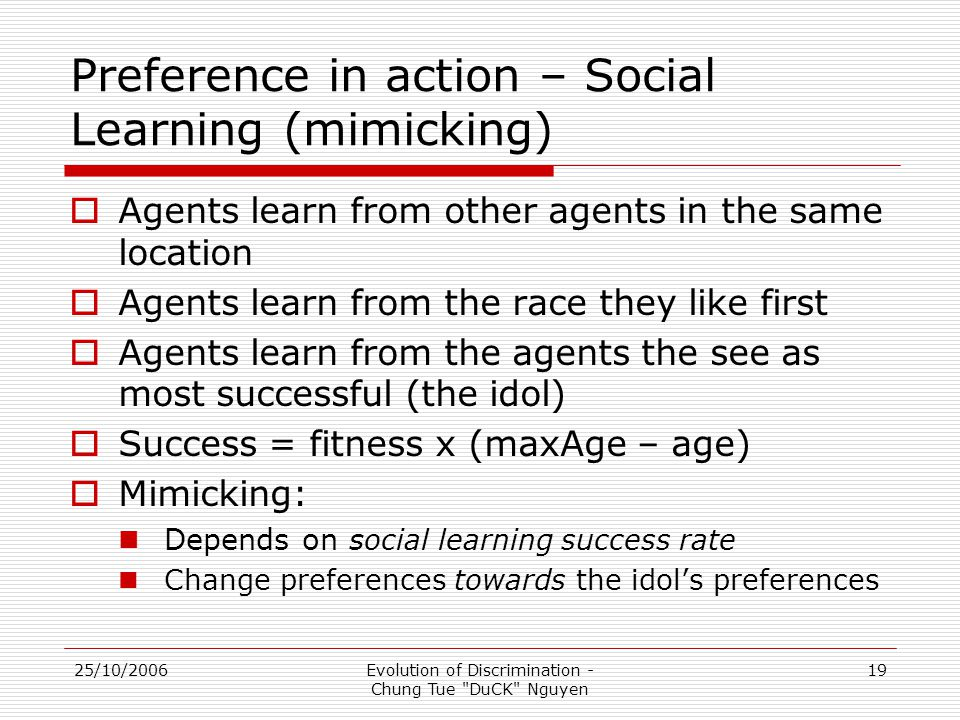 25/10/2006Evolution of Discrimination - Chung Tue DuCK Nguyen 19 Preference in action – Social Learning (mimicking)  Agents learn from other agents in the same location  Agents learn from the race they like first  Agents learn from the agents the see as most successful (the idol)  Success = fitness x (maxAge – age)  Mimicking: Depends on s ocial learning success rate Change preferences towards the idol's preferences
