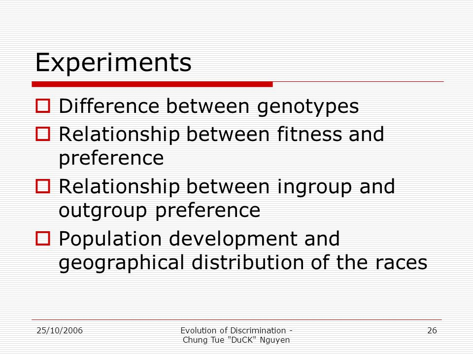 25/10/2006Evolution of Discrimination - Chung Tue DuCK Nguyen 26 Experiments  Difference between genotypes  Relationship between fitness and preference  Relationship between ingroup and outgroup preference  Population development and geographical distribution of the races