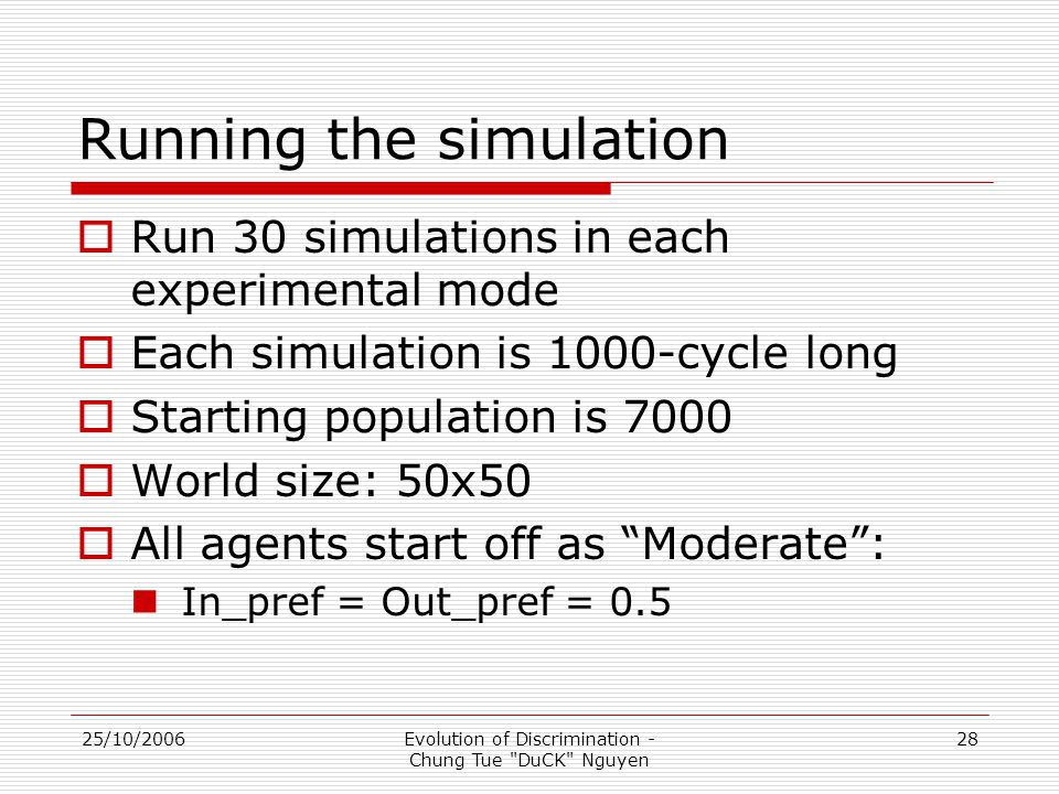 25/10/2006Evolution of Discrimination - Chung Tue DuCK Nguyen 28 Running the simulation  Run 30 simulations in each experimental mode  Each simulation is 1000-cycle long  Starting population is 7000  World size: 50x50  All agents start off as Moderate : In_pref = Out_pref = 0.5