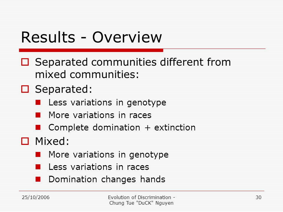 25/10/2006Evolution of Discrimination - Chung Tue DuCK Nguyen 30 Results - Overview  Separated communities different from mixed communities:  Separated: Less variations in genotype More variations in races Complete domination + extinction  Mixed: More variations in genotype Less variations in races Domination changes hands