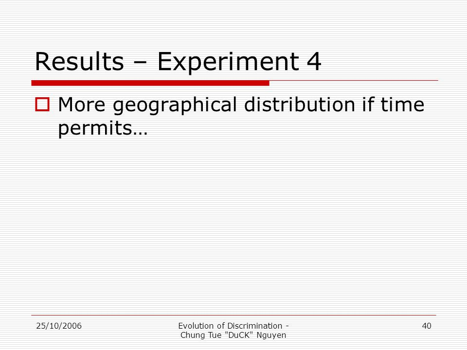 25/10/2006Evolution of Discrimination - Chung Tue DuCK Nguyen 40 Results – Experiment 4  More geographical distribution if time permits…