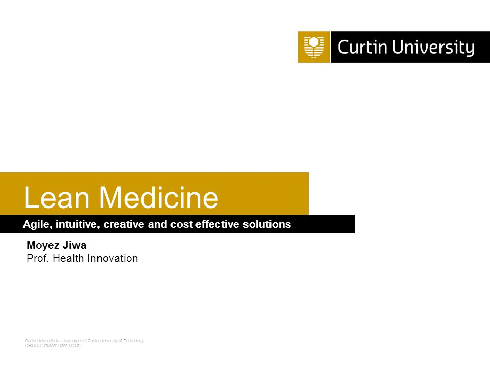 Curtin University is a trademark of Curtin University of Technology CRICOS Provider Code 00301J Agile, intuitive, creative and cost effective solutions Lean Medicine Moyez Jiwa Prof.