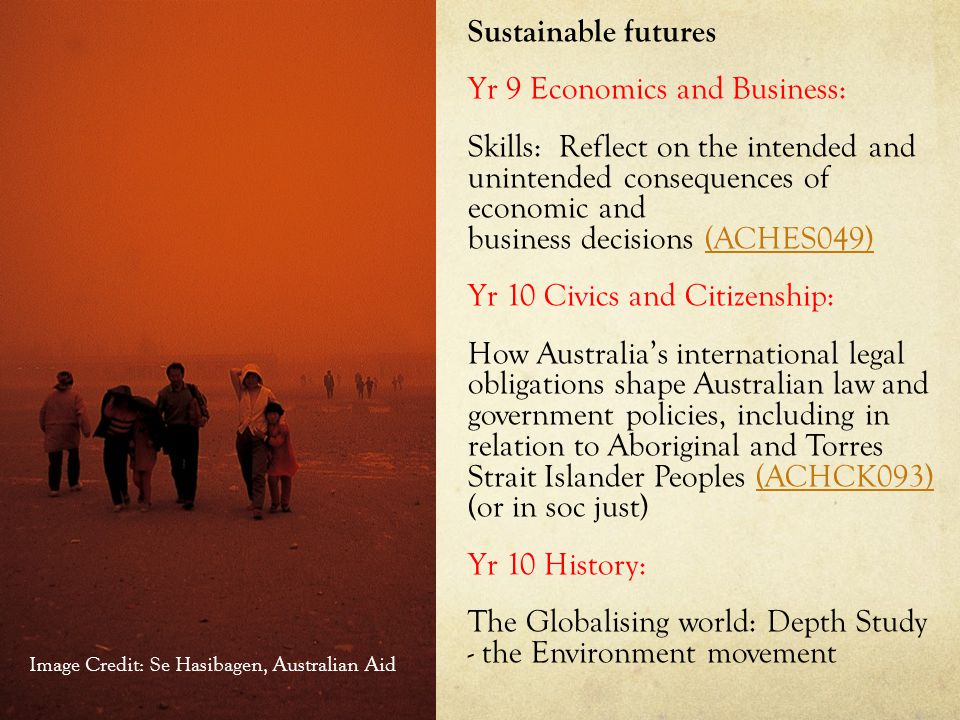 Sustainable futures Yr 9 Economics and Business: Skills: Reflect on the intended and unintended consequences of economic and business decisions (ACHES049)(ACHES049) Yr 10 Civics and Citizenship: How Australia's international legal obligations shape Australian law and government policies, including in relation to Aboriginal and Torres Strait Islander Peoples (ACHCK093) (or in soc just)(ACHCK093) Yr 10 History: The Globalising world: Depth Study - the Environment movement Image Credit: Se Hasibagen, Australian Aid