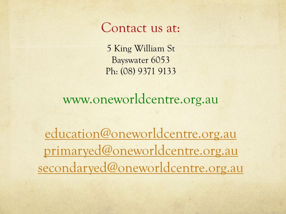 Contact us at: 5 King William St Bayswater 6053 Ph: (08) 9371 9133 www.oneworldcentre.org.au education@oneworldcentre.org.au primaryed@oneworldcentre.org.au secondaryed@oneworldcentre.org.au