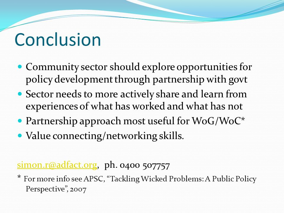 Conclusion Community sector should explore opportunities for policy development through partnership with govt Sector needs to more actively share and learn from experiences of what has worked and what has not Partnership approach most useful for WoG/WoC* Value connecting/networking skills.