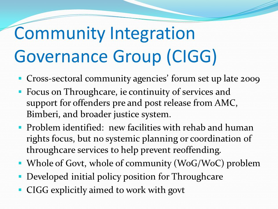 Community Integration Governance Group (CIGG)  Cross-sectoral community agencies' forum set up late 2009  Focus on Throughcare, ie continuity of services and support for offenders pre and post release from AMC, Bimberi, and broader justice system.