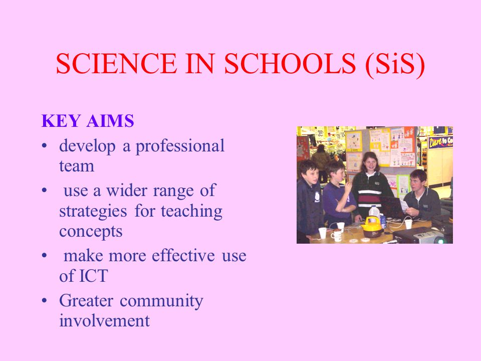 SCIENCE IN SCHOOLS (SiS) KEY AIMS develop a professional team use a wider range of strategies for teaching concepts make more effective use of ICT Greater community involvement