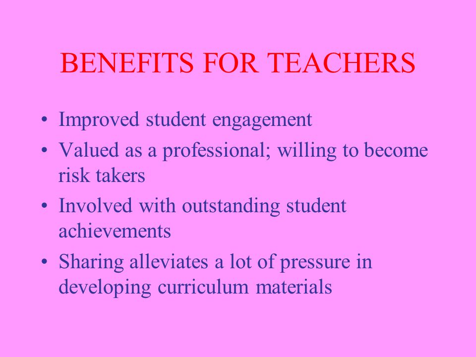 BENEFITS FOR TEACHERS Improved student engagement Valued as a professional; willing to become risk takers Involved with outstanding student achievemen