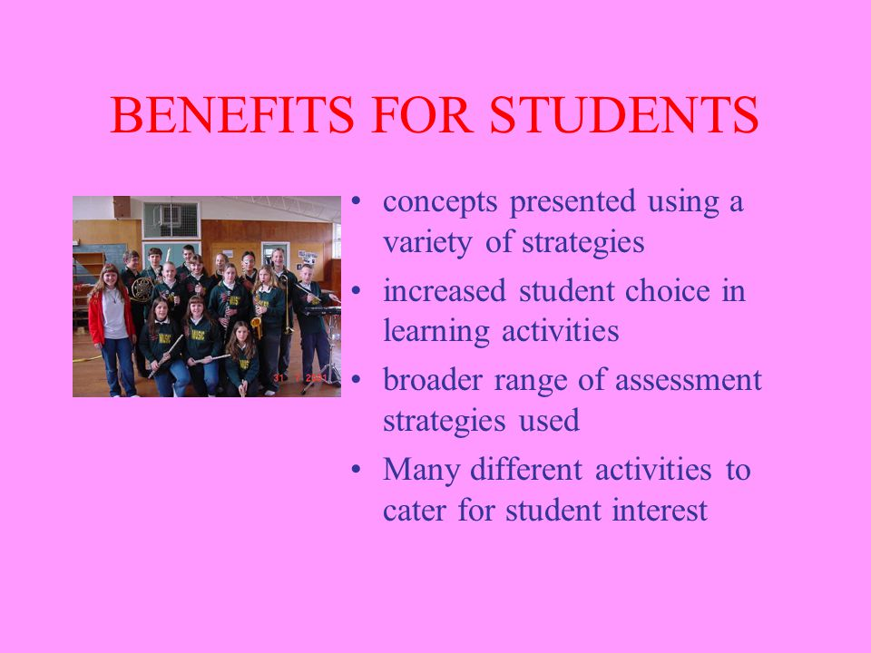 BENEFITS FOR STUDENTS concepts presented using a variety of strategies increased student choice in learning activities broader range of assessment strategies used Many different activities to cater for student interest
