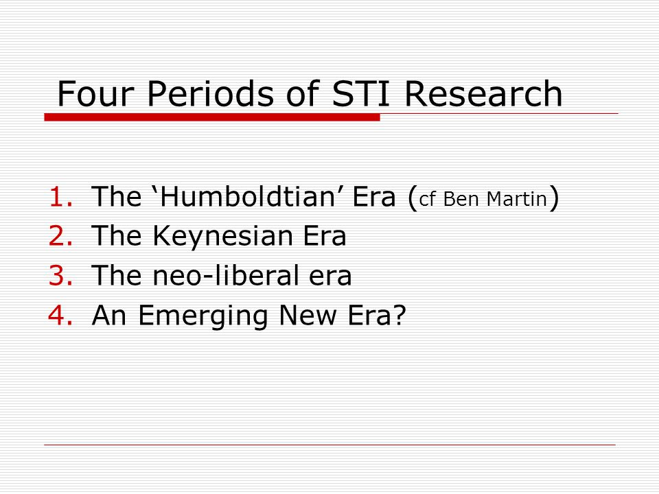 Four Periods of STI Research 1.The 'Humboldtian' Era ( cf Ben Martin ) 2.The Keynesian Era 3.The neo-liberal era 4.An Emerging New Era