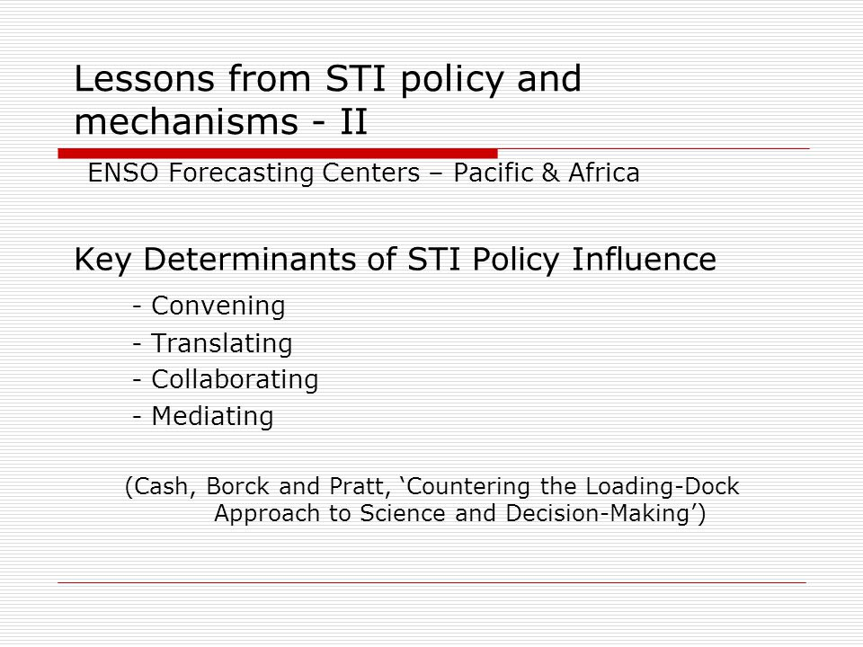 Lessons from STI policy and mechanisms - II ENSO Forecasting Centers – Pacific & Africa Key Determinants of STI Policy Influence - Convening - Translating - Collaborating - Mediating (Cash, Borck and Pratt, 'Countering the Loading-Dock Approach to Science and Decision-Making')