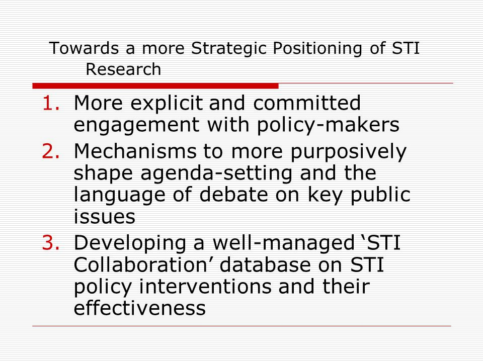 Towards a more Strategic Positioning of STI Research 1.More explicit and committed engagement with policy-makers 2.Mechanisms to more purposively shap