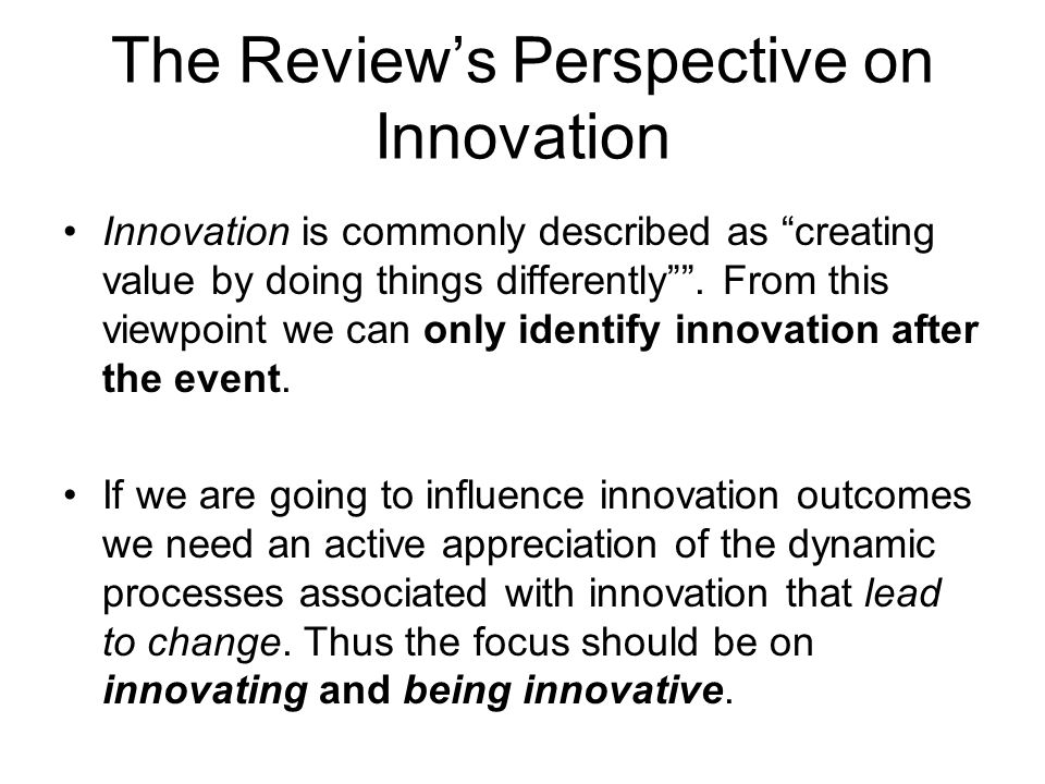 "The Review's Perspective on Innovation Innovation is commonly described as ""creating value by doing things differently"""". From this viewpoint we can o"