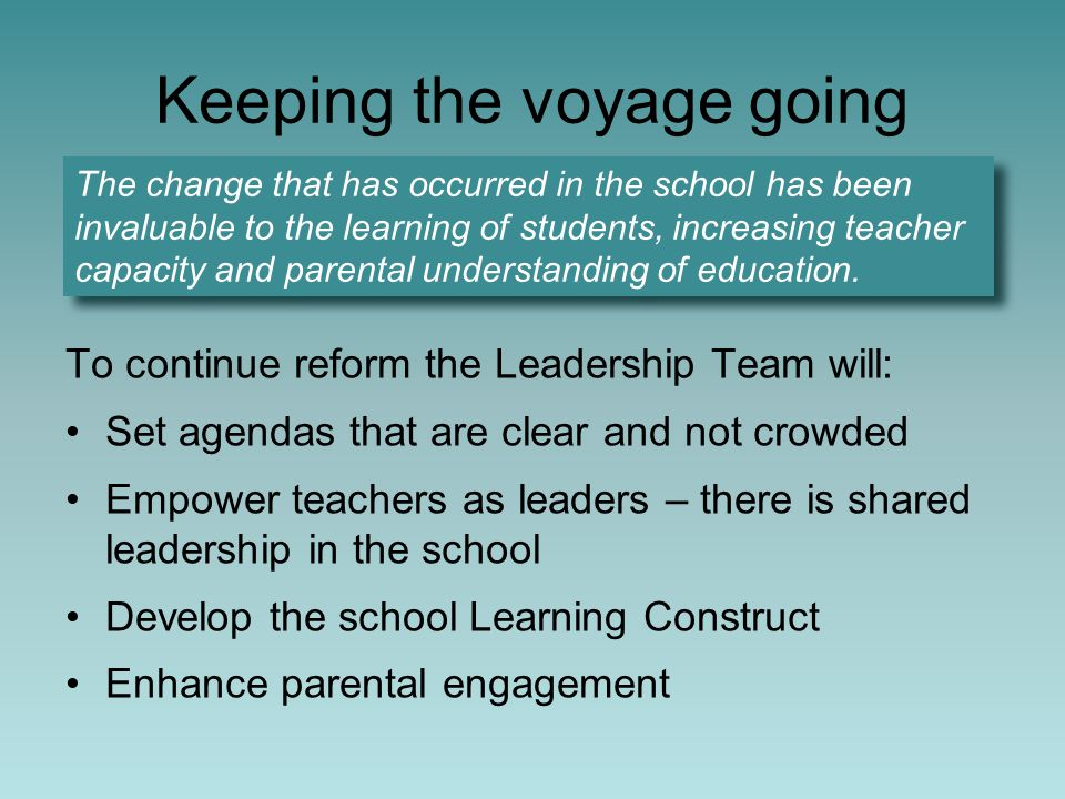 Keeping the voyage going To continue reform the Leadership Team will: Set agendas that are clear and not crowded Empower teachers as leaders – there is shared leadership in the school Develop the school Learning Construct Enhance parental engagement The change that has occurred in the school has been invaluable to the learning of students, increasing teacher capacity and parental understanding of education.