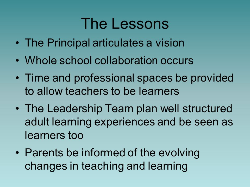 The Lessons The Principal articulates a vision Whole school collaboration occurs Time and professional spaces be provided to allow teachers to be learners The Leadership Team plan well structured adult learning experiences and be seen as learners too Parents be informed of the evolving changes in teaching and learning