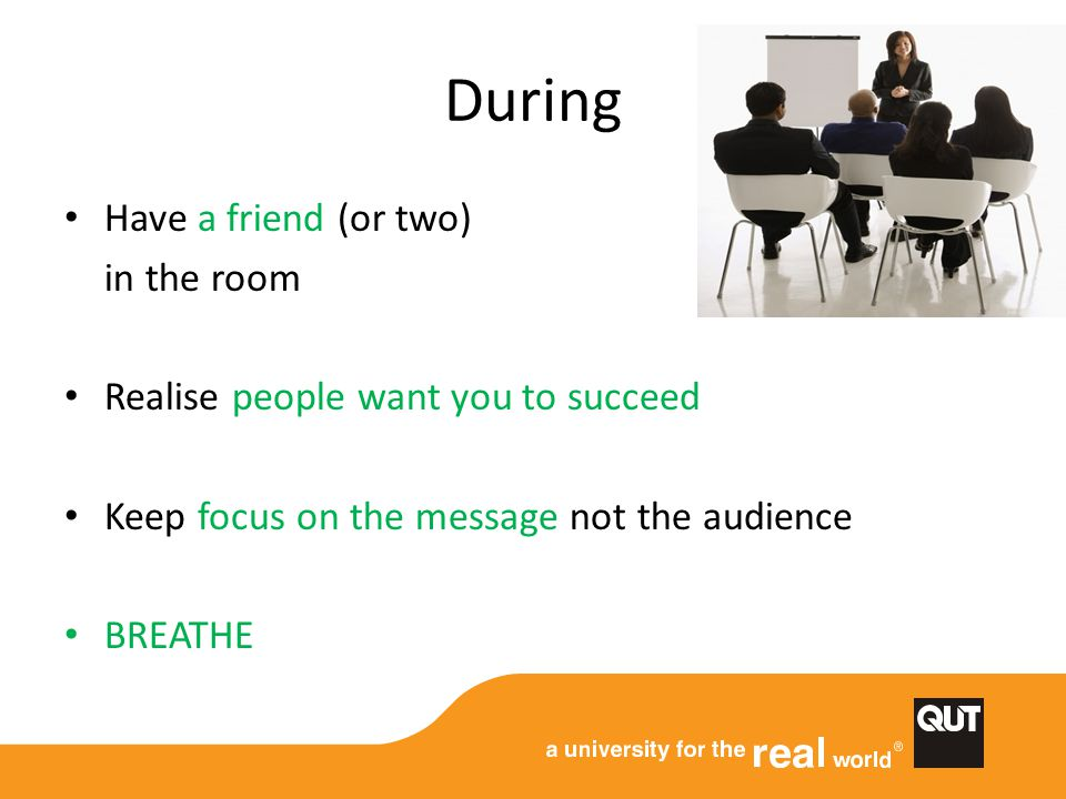 During Have a friend (or two) in the room Realise people want you to succeed Keep focus on the message not the audience BREATHE