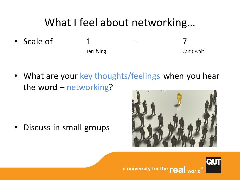 What I feel about networking… Scale of 1 - 7 TerrifyingCan't wait! What are your key thoughts/feelings when you hear the word – networking? Discuss in