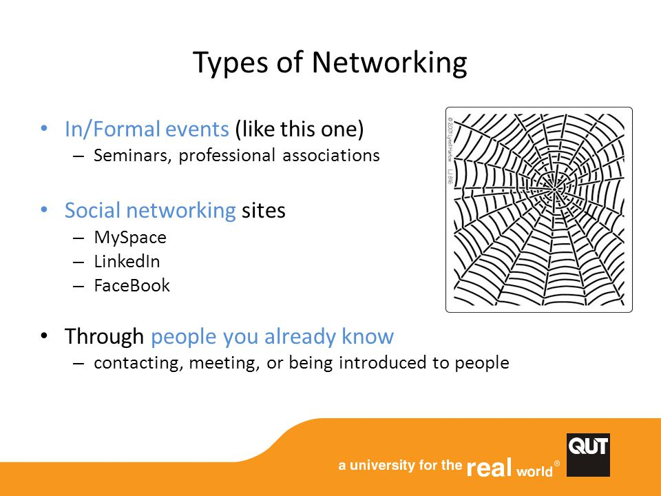 Types of Networking In/Formal events (like this one) – Seminars, professional associations Social networking sites – MySpace – LinkedIn – FaceBook Through people you already know – contacting, meeting, or being introduced to people
