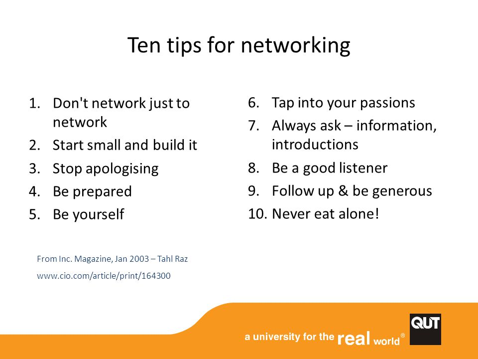 Ten tips for networking 1.Don't network just to network 2.Start small and build it 3.Stop apologising 4.Be prepared 5.Be yourself 6.Tap into your pass