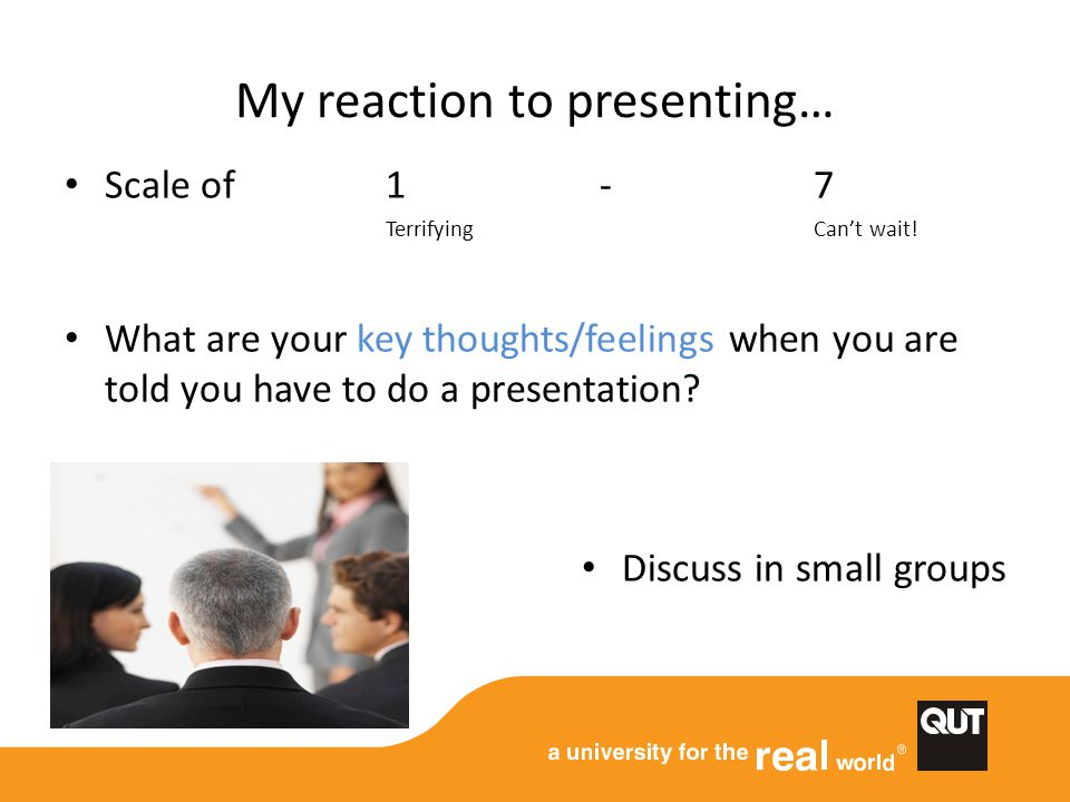 My reaction to presenting… Scale of 1 - 7 TerrifyingCan't wait! What are your key thoughts/feelings when you are told you have to do a presentation? D